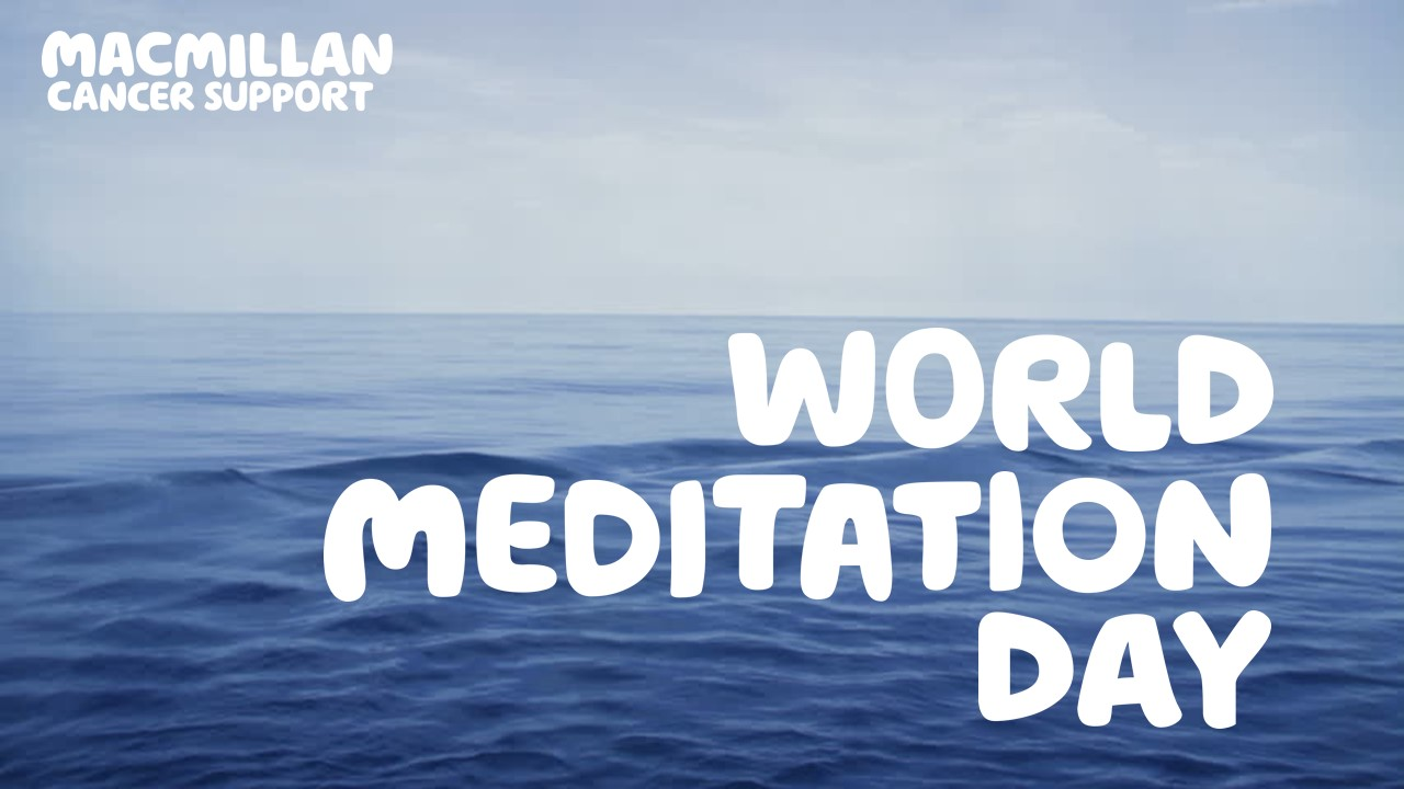 World Meditation Day Top Tips For Getting Started Macmillan S Cancer Information Blogs Macmillan Online Community