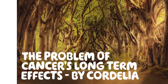 'The problem of cancer's long term effects – by Cordelia' Written on a light brown and green image of tangled tree branches within a forest.