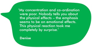 The image shows a quote from Denise about her experience. It reads: My concentration and co-ordination were poor. Nobody tells you about the physical effects - the emphasis seems to be on the emotional effects. This physical reaction took me completely by surprise.