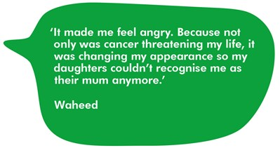Waheed says it made me feel angry because not only was cancer threatening my life it was changing my appearance so my daughters would not recognise me as their mum anymore