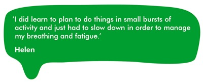 'I did learn to plan to do things in small bursts of activity and just had to slow down in order to manage my breathing and fatigue.'