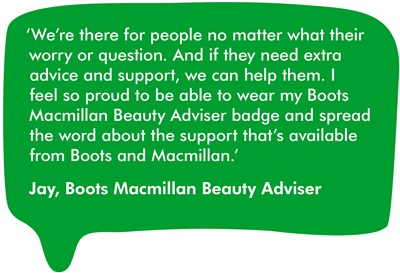 We're there for people no matter what their worry or question. And if they need extra advice and support, we can help them. I feel so proud to be able to wear my Boots Macmillan Beauty Adviser badge and spread the word about the support that's available from Boots and Macmillan.