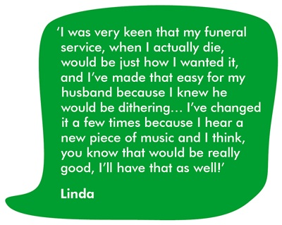 'I was very keen that my funeral service would be just how I wanted it, and I've made that easy for my husband because I knew he would be dithering… I've changed it a few times because I hear a new piece of music and I think, you know that would be really good, I'll have that as well!'