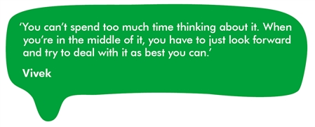 This image shows a quote from Vivek, who was diagnosed with a brain tumour in 2006. He says You can't spend too much time thinking about it. When you're in the middle of it, you have to just look forward and try to deal with it as best you can.