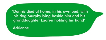 'Dennis died at home, in his own bed, with his dog Murphy lying beside him and his granddaughter Lauren holding his hand.'