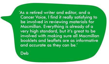 As a retired writer and editor, and a Cancer Voice, I find it really satisfying to be involved in reviewing materials for Macmillan. Everything is already of a very high standard, but it's great to be involved with making sure all Macmillan booklets and leaflets are as informative and accurate as they can be.