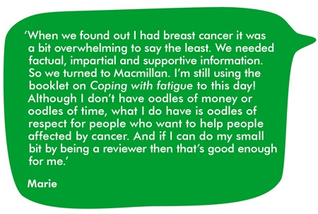 When we found out I had breast cancer it was a bit overwhelming to say the least. We needed factual, impartial and supportive information. So we turned to Macmillan. I'm still using the booklet on Coping with fatigue to this day! Although I don't have oodles of money or oodles of time, what I do have is oodles of respect for people who want to help people affected by cancer. And if I can do my small bit by being a reviewer then that's good enough for me.