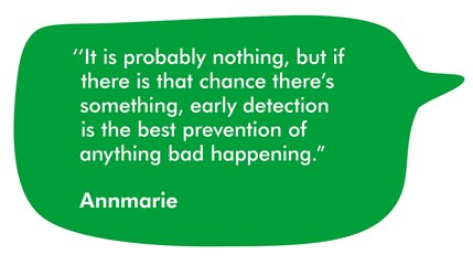This quote is from Annmarie. It reads It is probably nothing but if there is that chance there's something, early detection is the best prevention of anything bad happening.