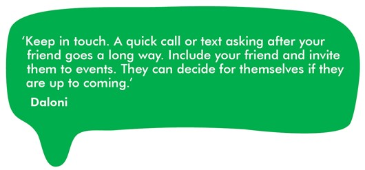Quote from Daloni 'Keep in touch. A quick call or text asking after your friend goes a long way. Include your friend and invite them to events. They can decide for themselves if they are coming.'