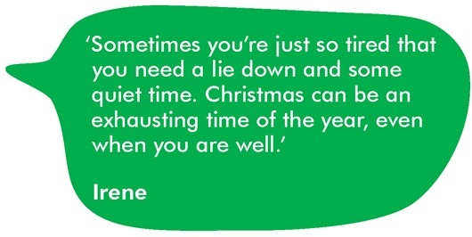 This image shows a quote from Irene which reads: 'Sometimes you're just so tired that you need a lie down and some quiet time. Christmas can be an exhausting time of the year, even when you are well.'