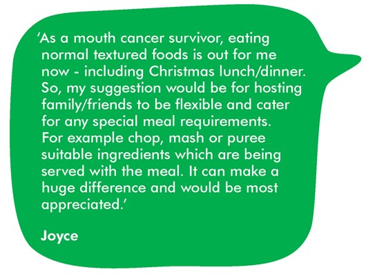 This image shows a quote from Joyce which reads: 'As a mouth cancer survivor, eating normal textured foods is out for me now - including Christmas lunch/dinner. So, my suggestion would be for hosting family/friends to be flexible and cater for any special meal requirements, e.g.: chop, mash or puree suitable ingredients which are being served with the meal. It can make a huge difference and would be most appreciated.'