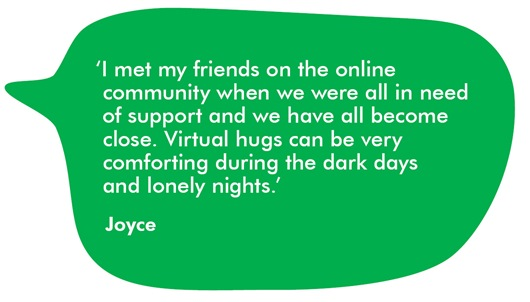 Quote from Joyce 'I met my friends on the online community when we were all in need of support and we have all become close. Virtual hugs can be very comforting during the dark days and lonely nights.'