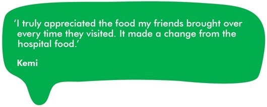 Quote from Kemi 'I truly appreciated the food my friends brought over every time they visited. It made a change from the hospital food.'