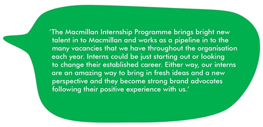 Quote from Laura which reads: 'The Macmillan Internship Programme brings bright new talent in to Macmillan and works as a pipeline in to the many vacancies that we have throughout the organisation each year. Interns could be just starting out or looking to change their established career. Either way, our interns are an amazing way to bring in fresh ideas and a new perspective and they become strong brand advocates following their positive experience with us.'