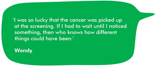 This image shows a quote from Wendy which says 'I was so lucky that the cancer was picked up at the screening. If I had to wait until I noticed something, then who knows how different things could have been.'