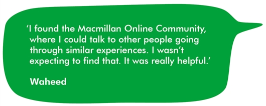 This is a quote from Waheed, saying 'I found the Macmillan Online Community, where I could talk to other people going through similar experiences. I wasn't expecting to find that. It was really helpful.'