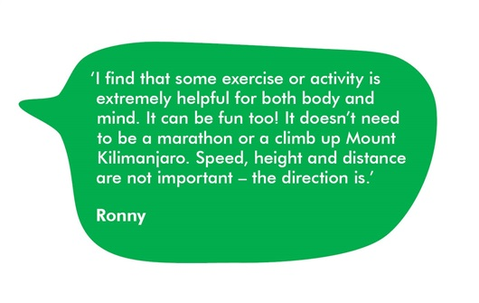 This is a quote bubble from Ronny. It says 'I find that some exercise or activity is extremely helpful for both body and mind. It can be fun too! It doesn't need to be a marathon or a climb up Mount Kilimanjaro. Speed, height and distance are not important - the direction is.'