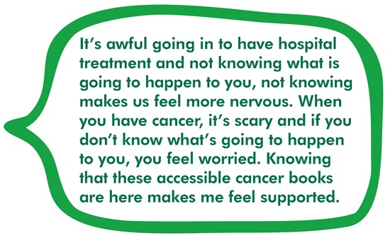 It's awful going in to have hospital treatment and not knowing what is going to happen to you, not knowing makes us feel more nervous. When you have cancer, it's scary and if you don't know what's going to happen to you, you feel worried. Knowing that these accessible cancer books are here makes me feel supported