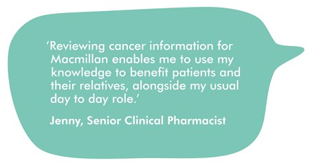 This image is a speech bubble containing a quote from Jenny Allen, one of our professional reviewers. It reads ''Reviewing cancer information for Macmillan enables me to use my knowledge to benefit patients and their relatives, alongside my usual day to day role.'