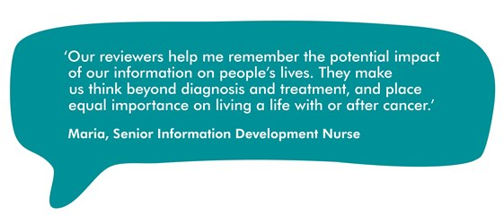This image is a speech bubble showing a quote from Maria, Macmillan's Senior Information Development Nurse. It reads ''Our reviewers help me remember the potential impact of our information on people's lives. They make us think beyond diagnosis and treatment, and place equal importance on living a life with or after cancer.'