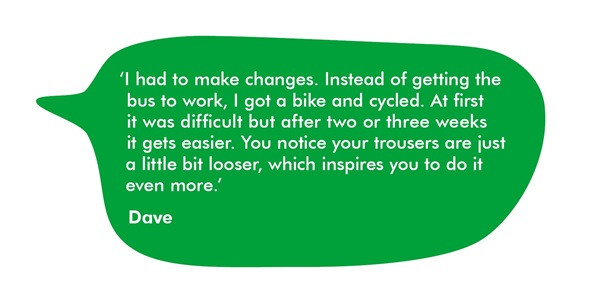 Quote from Dave, saying I had to make changes. Instead of getting the bus to work, I got a bike and cycled. At first it was difficult but after two or three weeks it gets easier. You notice your trousers are just a little bit looser, which inspires you to do it even more.